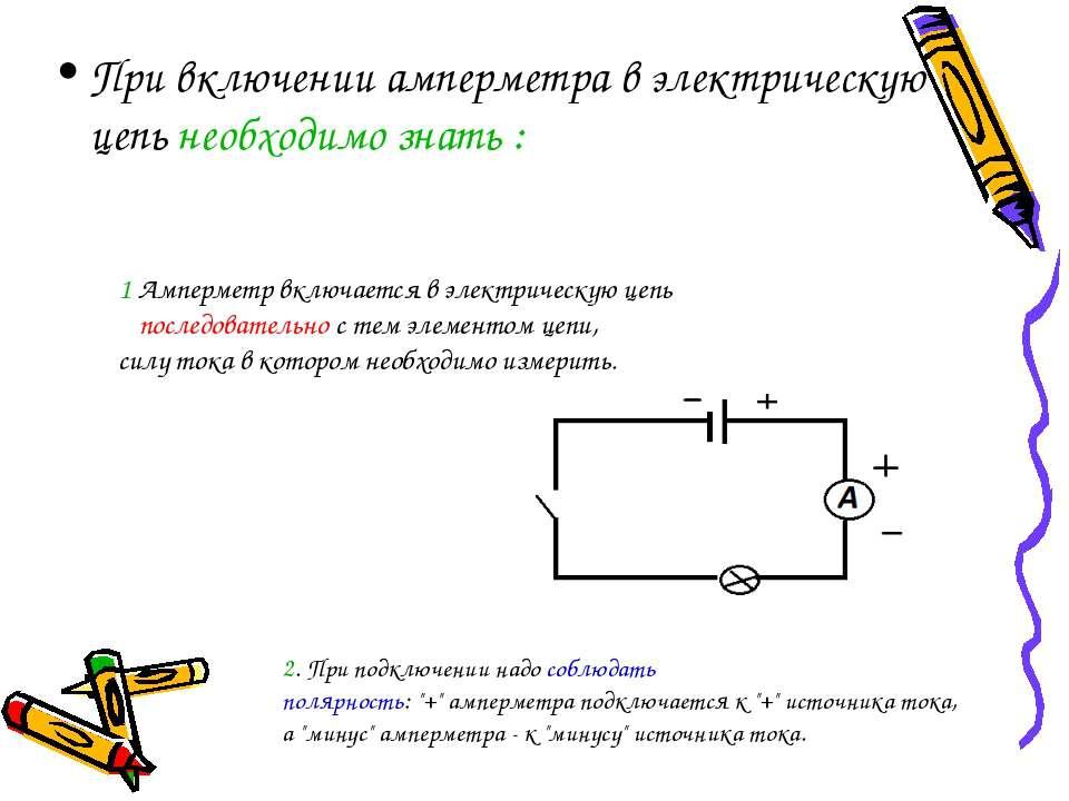 При включении амперметра в электрическую цепь необходимо знать : 1 Амперметр ...