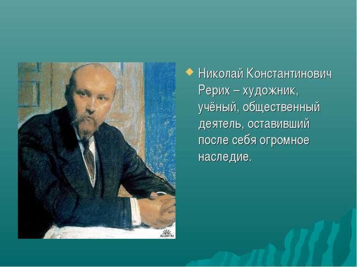 Николай Константинович Рерих – художник, учёный, общественный деятель, остави...