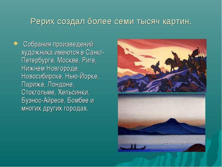 Рерих создал более семи тысяч картин. Собрания произведений художника имеются...