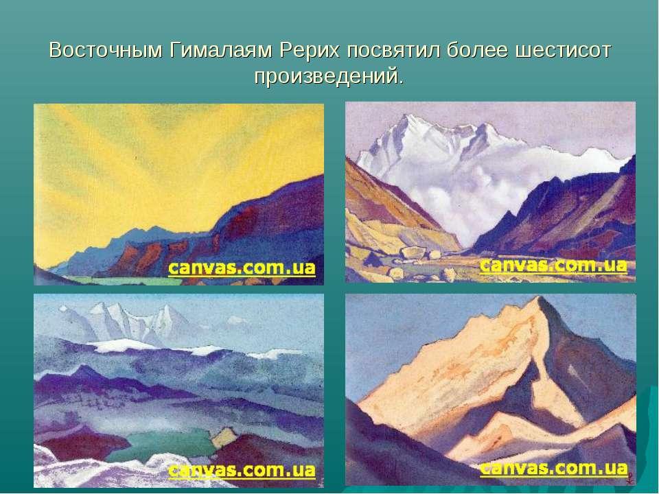 Восточным Гималаям Рерих посвятил более шестисот произведений.