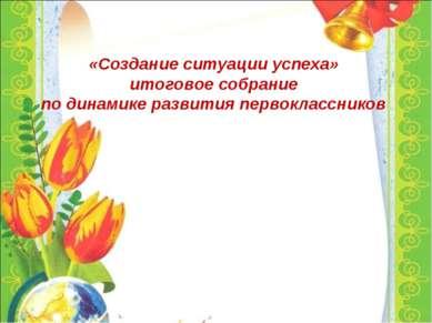 «Создание ситуации успеха» итоговое собрание по динамике развития первоклассн...