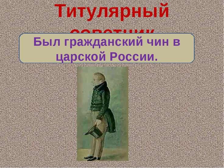 Титулярный советник Был гражданский чин в царской России.