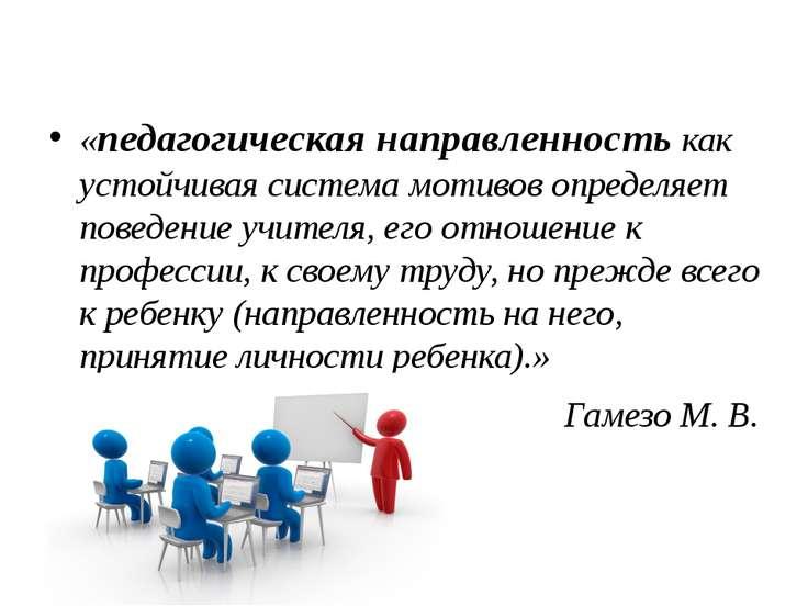 «педагогическая направленность как устойчивая система мотивов определяет пове...