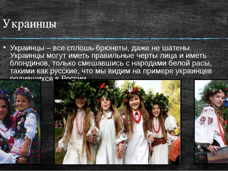 Украинцы Украинцы – все сплошь брюнеты, даже не шатены. Украинцы могут иметь ...