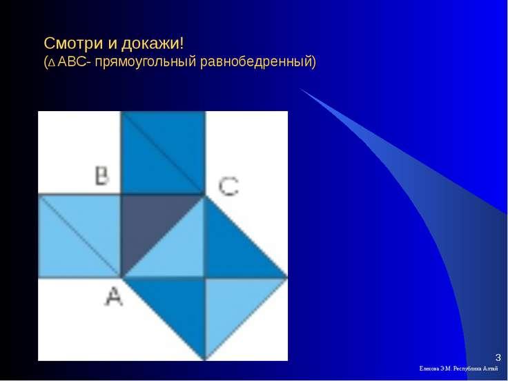 Смотри и докажи! (∆ АВС- прямоугольный равнобедренный) Елекова Э.М. Республик...