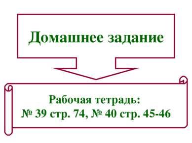 Домашнее задание Рабочая тетрадь: № 39 стр. 74, № 40 стр. 45-46