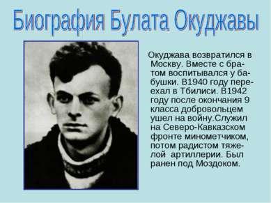 Окуджава возвратился в Москву. Вместе с бра-том воспитывался у ба- бушки. В19...