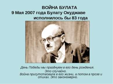 ВОЙНА БУЛАТА 9 Мая 2007 года Булату Окуджаве исполнилось бы 83 года  Д...