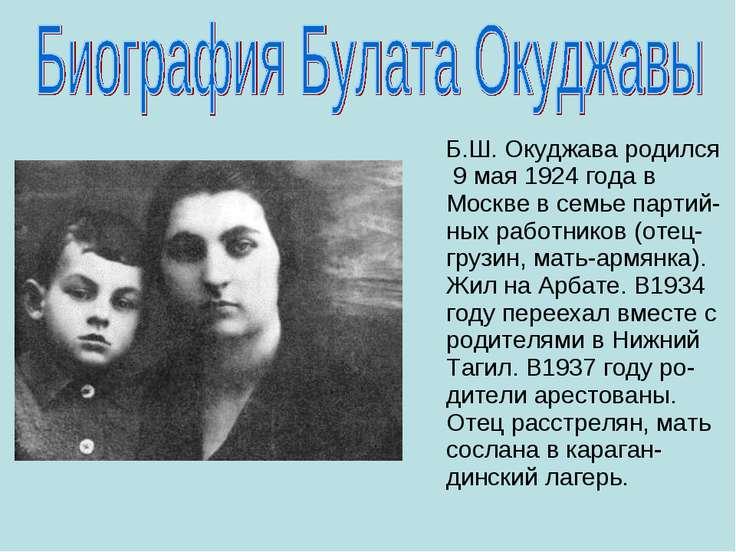 Б.Ш. Окуджава родился 9 мая 1924 года в Москве в семье партий-ных работников ...