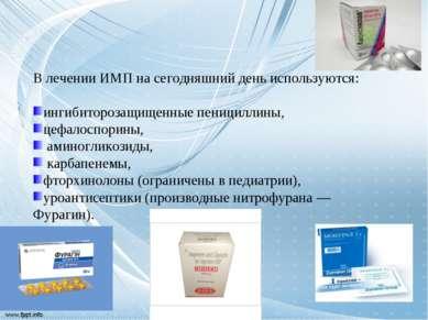 В лечении ИМП на сегодняшний день используются: ингибиторозащищенные пеницилл...