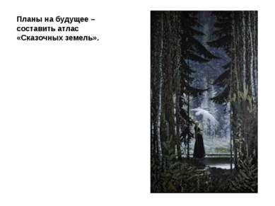 Планы на будущее – составить атлас «Сказочных земель».