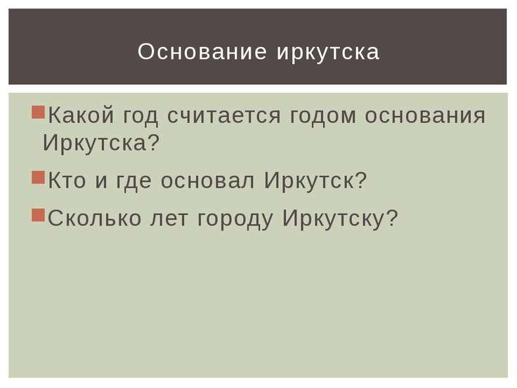 Какой год считается годом основания Иркутска? Кто и где основал Иркутск? Скол...