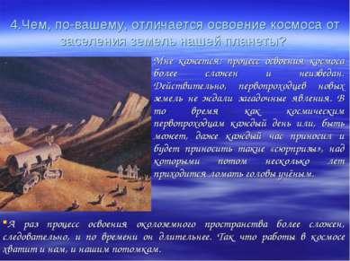 4.Чем, по-вашему, отличается освоение космоса от заселения земель нашей плане...