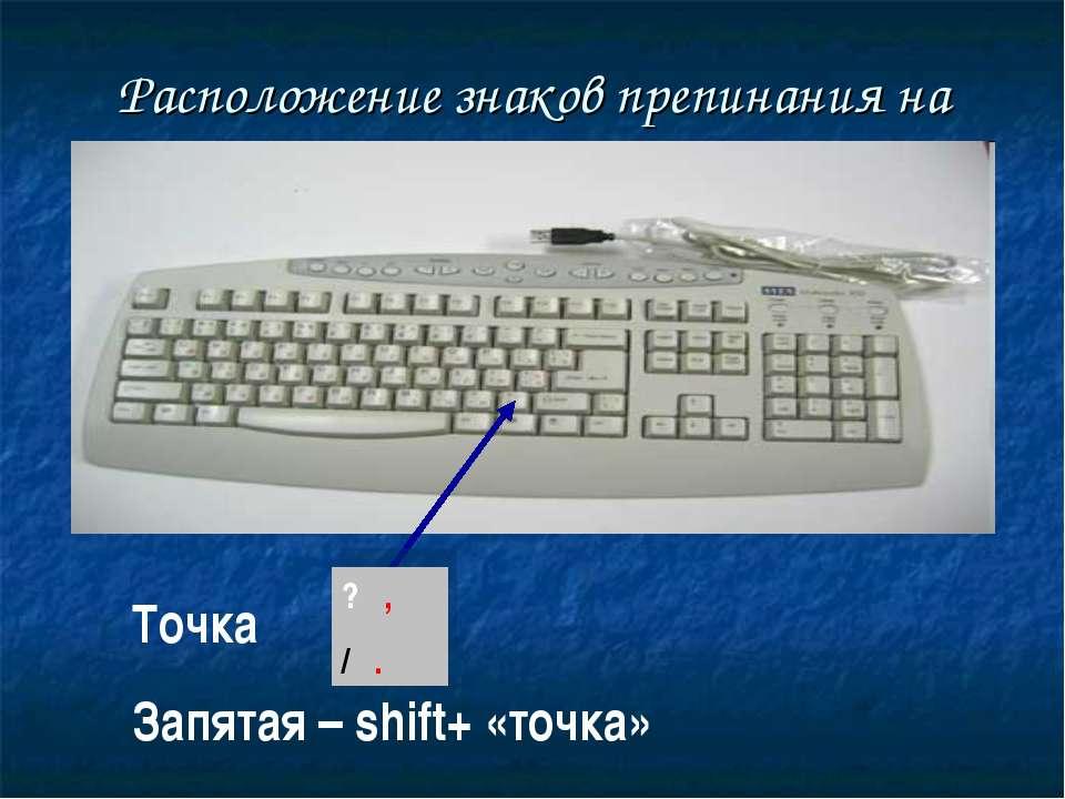 Расположение знаков препинания на клавиатуре Точка Запятая – shift+ «точка» ?...
