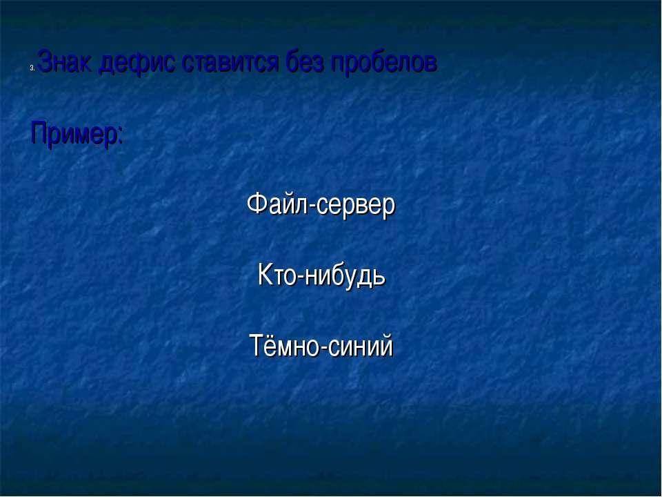 3. Знак дефис ставится без пробелов Пример: Файл-сервер Кто-нибудь Тёмно-синий