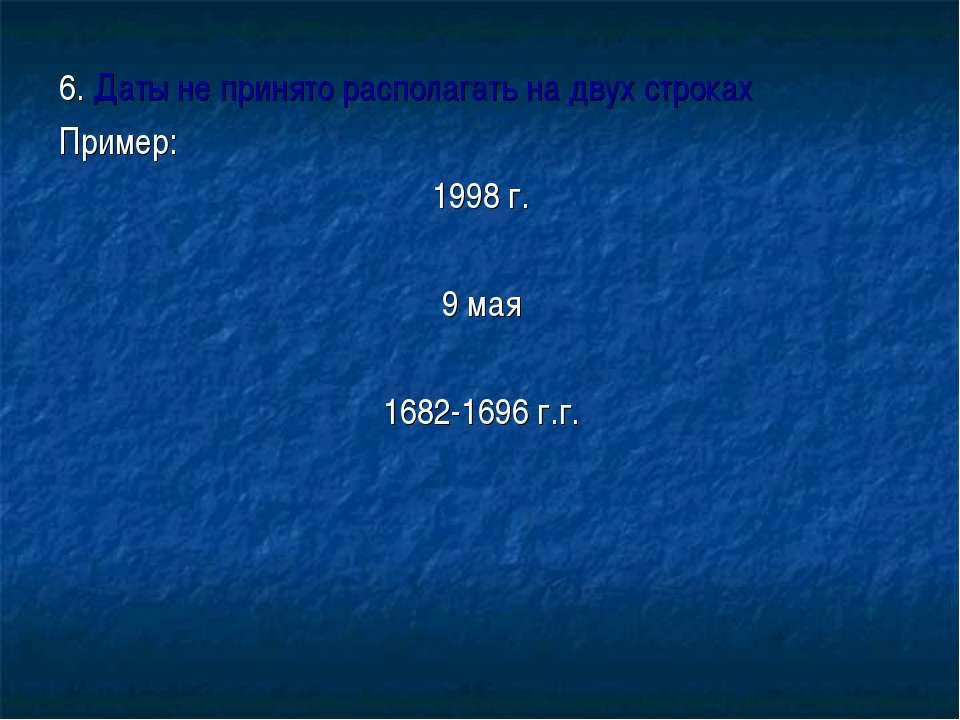 6. Даты не принято располагать на двух строках Пример: 1998 г. 9 мая 1682-169...