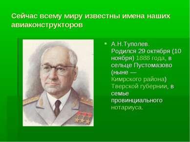 Сейчас всему миру известны имена наших авиаконструкторов А.Н.Туполев. Родился...