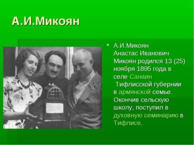 А.И.Микоян А.И.Микоян Анастас Иванович Микоян родился 13 (25) ноября 1895 год...