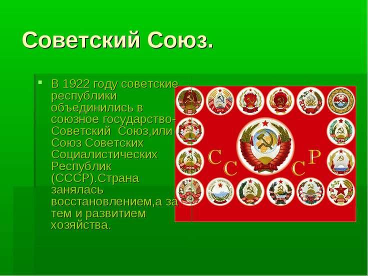 Советский Союз. В 1922 году советские республики объединились в союзное госуд...