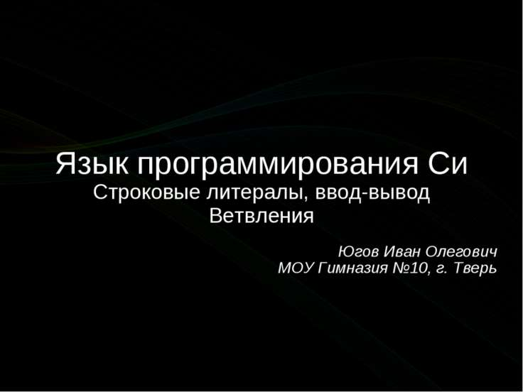 Язык программирования Си Строковые литералы, ввод-вывод Ветвления Югов Иван О...