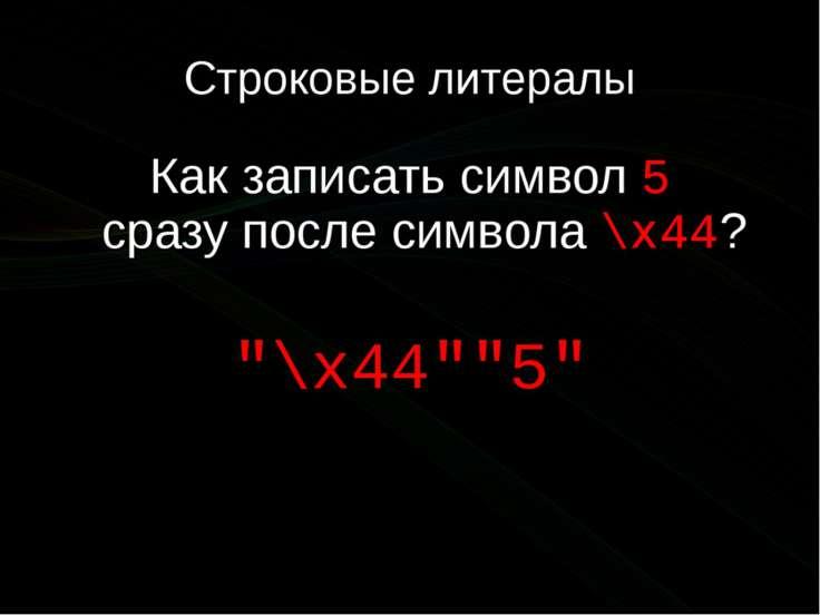 """Строковые литералы Как записать символ 5 сразупослесимвола \x44? """"\x44""""""""5"""""""