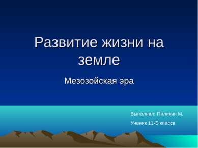 Развитие жизни на земле Мезозойская эра Выполнил: Пиликин М. Ученик 11-Б класса
