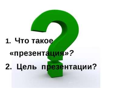 Урок 1 1. Что такое «презентация»? 2. Цель презентации? Урок 1