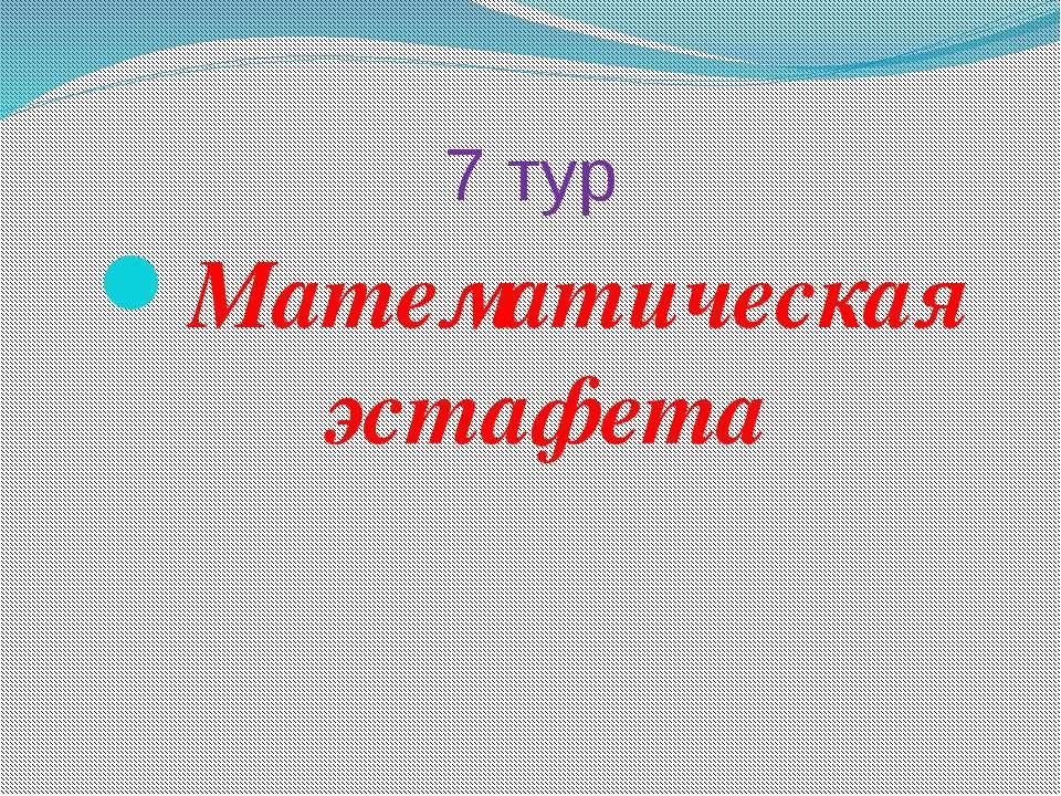 7 тур Математическая эстафета