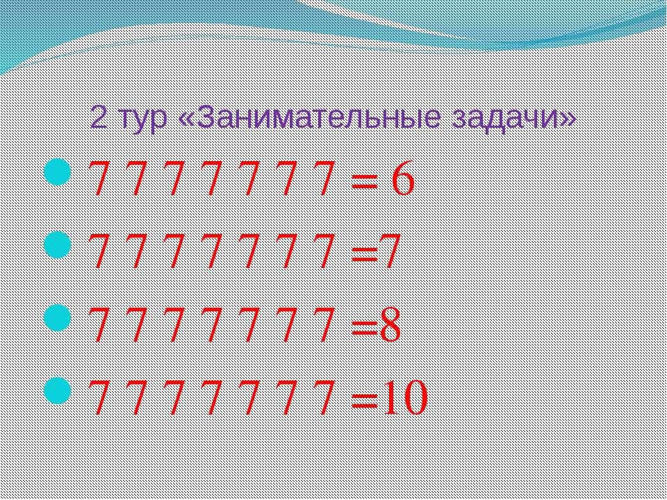 2 тур «Занимательные задачи» 7 7 7 7 7 7 7 = 6 7 7 7 7 7 7 7 =7 7 7 7 7 7 7 7...