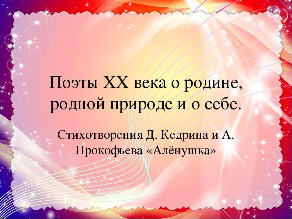 Поэты XX века о родине, родной природе и о себе. Стихотворения Д. Кедрина и А...