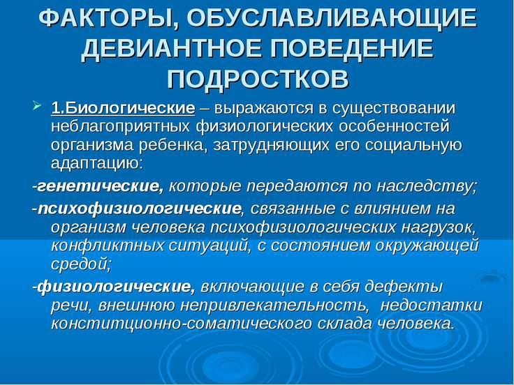 ФАКТОРЫ, ОБУСЛАВЛИВАЮЩИЕ ДЕВИАНТНОЕ ПОВЕДЕНИЕ ПОДРОСТКОВ 1.Биологические – вы...
