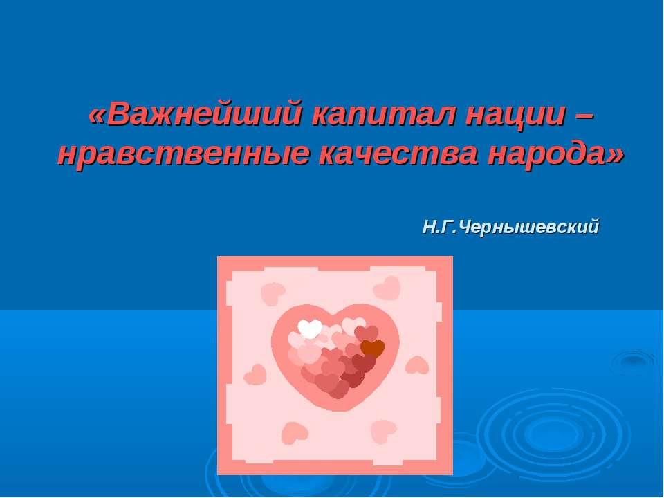 «Важнейший капитал нации –нравственные качества народа» Н.Г.Чернышевский