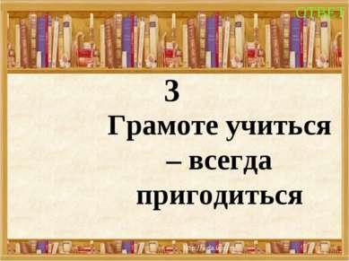 3 Грамоте учиться – всегда пригодиться ОТВЕТ