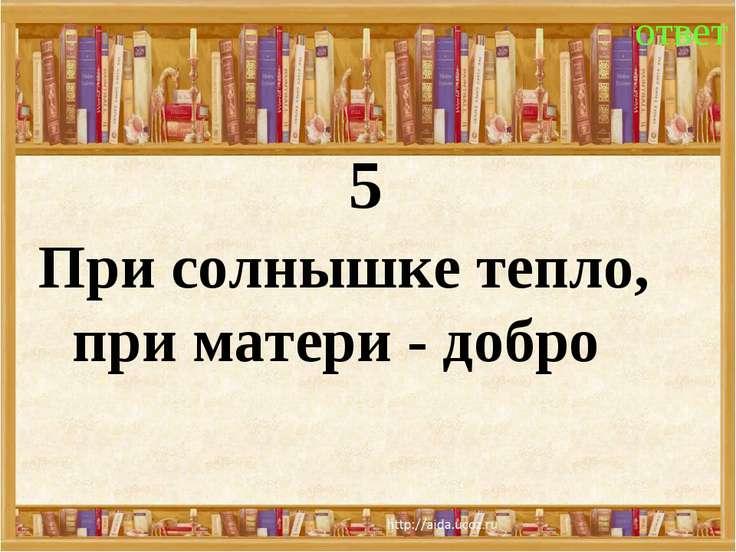 5 ответ При солнышке тепло, при матери - добро
