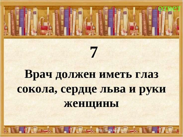 7 ответ Врач должен иметь глаз сокола, сердце льва и руки женщины