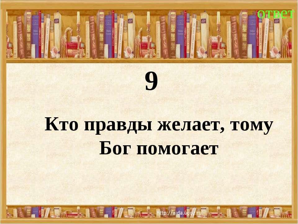 9 ответ Кто правды желает, тому Бог помогает