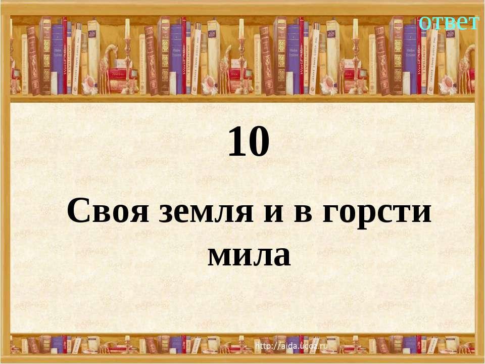 10 ответ Своя земля и в горсти мила