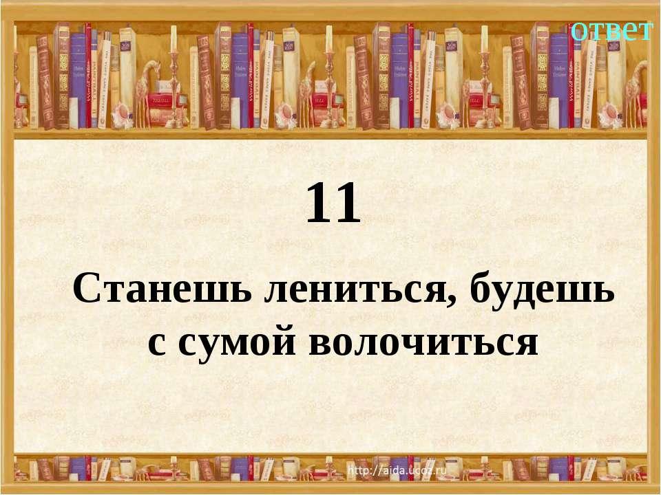 11 ответ Станешь лениться, будешь с сумой волочиться