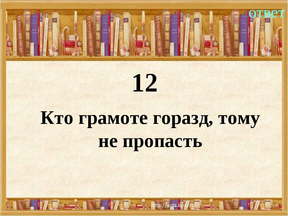 12 ответ Кто грамоте горазд, тому не пропасть