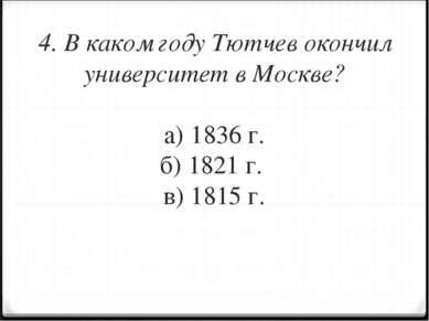 4. В каком году Тютчев окончил университет в Москве? а) 1836 г. б) 1821 г. в)...