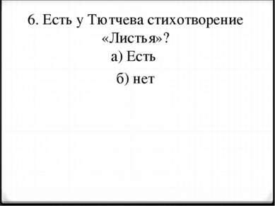 6. Есть у Тютчева стихотворение «Листья»? а) Есть б) нет