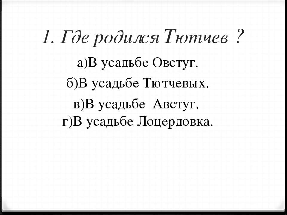 1. Где родился Тютчев ? а)В усадьбе Овстуг. б)В усадьбе Тютчевых. в)В усадьбе...