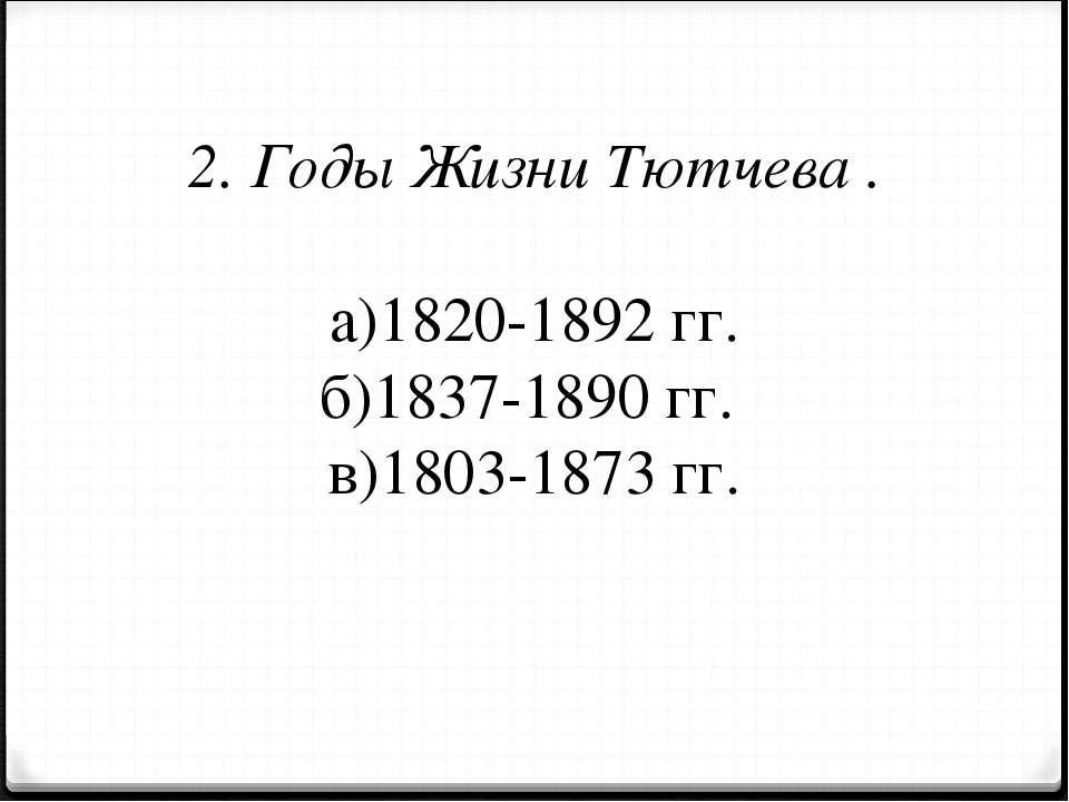 2. Годы Жизни Тютчева . а)1820-1892 гг. б)1837-1890 гг. в)1803-1873 гг.