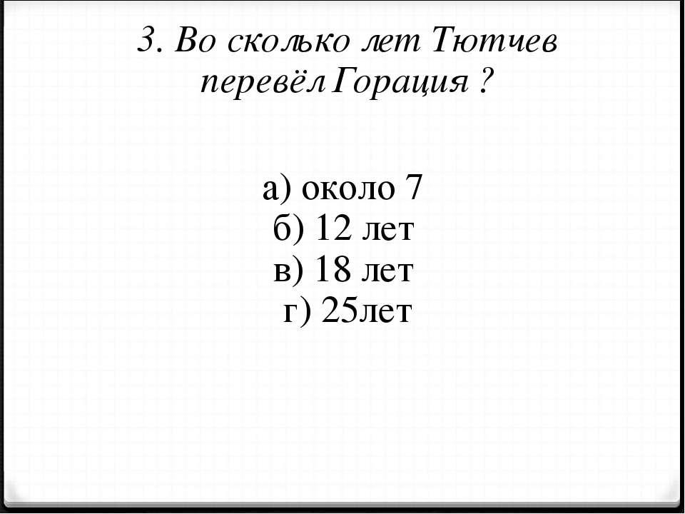 3. Во сколько лет Тютчев перевёл Горация ? а) около 7 б) 12 лет в) 18 лет г) ...
