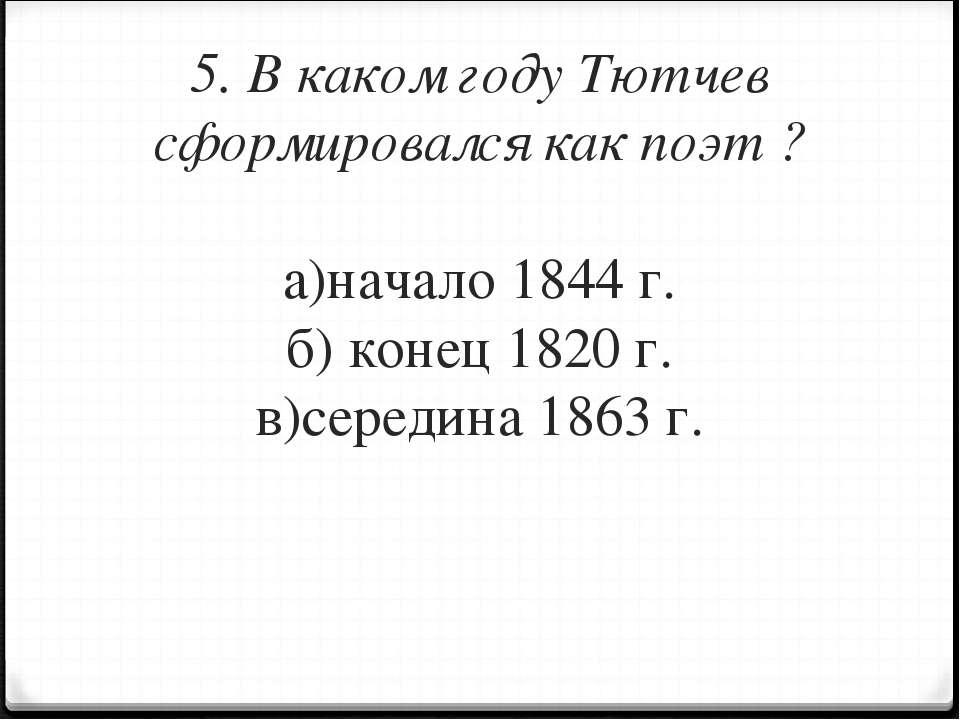 5. В каком году Тютчев сформировался как поэт ? а)начало 1844 г. б) конец 182...