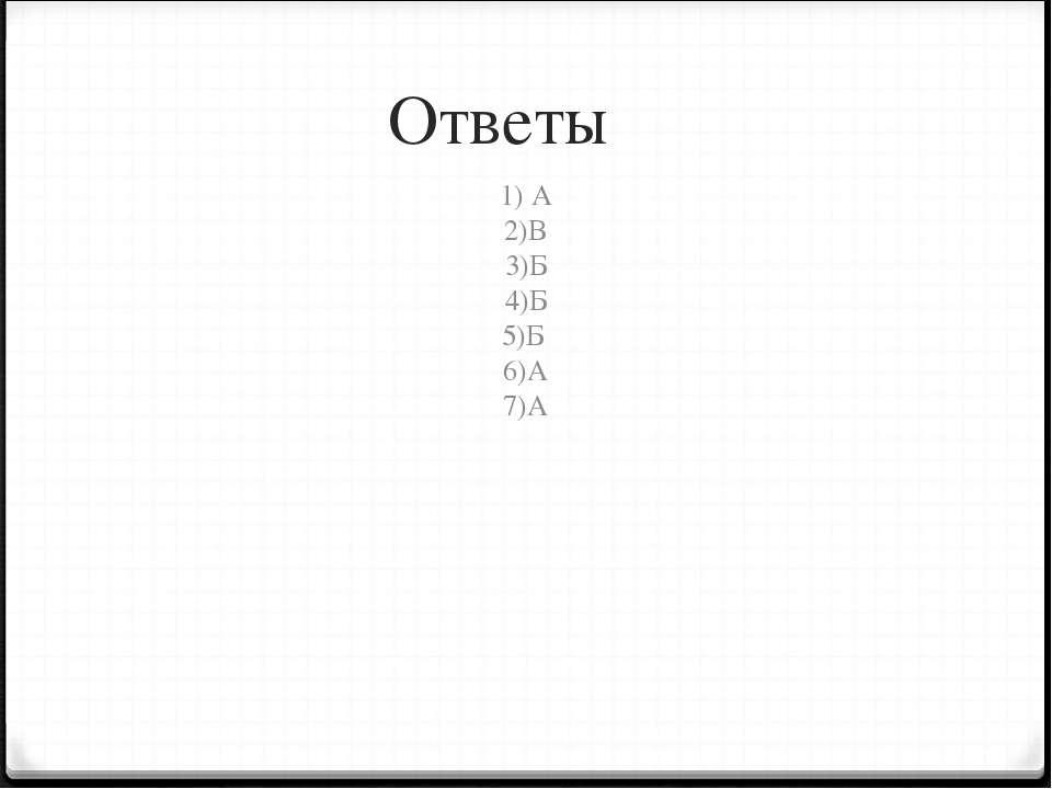 Ответы 1) А 2)В 3)Б 4)Б 5)Б 6)А 7)А