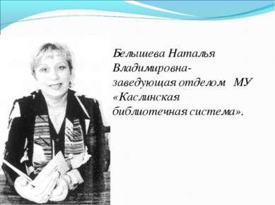 Белышева Наталья Владимировна- заведующая отделом МУ «Каслинская библиотечная...
