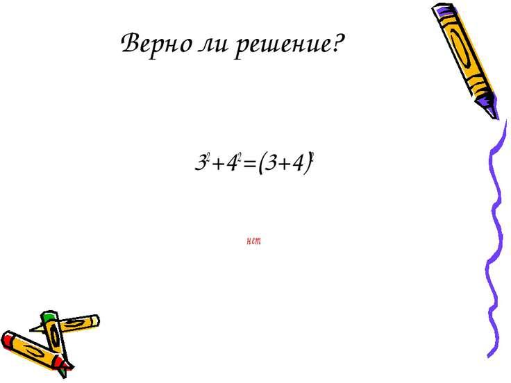 Верно ли решение? 32+42=(3+4)2 нет