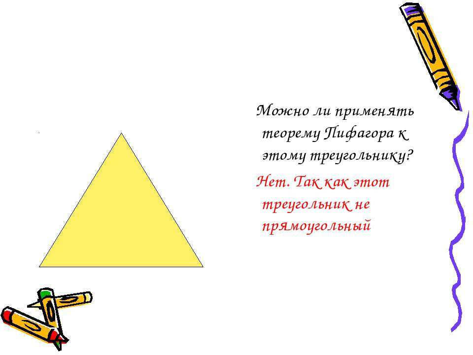 Можно ли применять теорему Пифагора к этому треугольнику? Нет. Так как этот т...