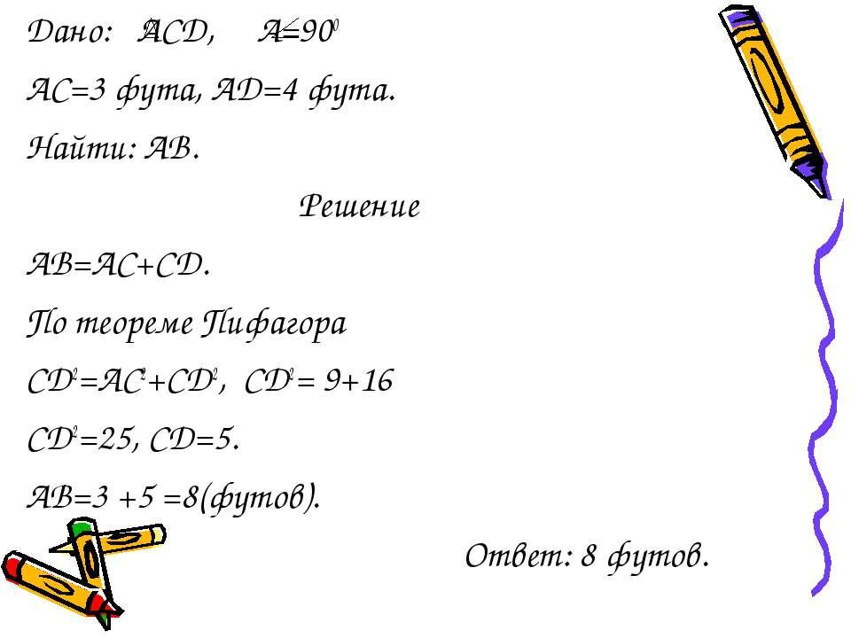 Дано: АСД, А=900 АС=3 фута, АD=4 фута. Найти: АВ. Решение АВ=АС+СD. По теорем...